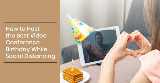How to Host the Best Video Conference Birthday While Social Distancing
