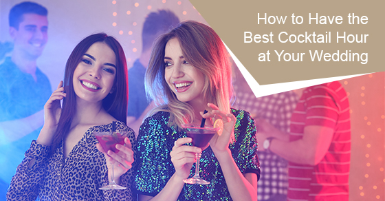 How to have the best cocktail hour at your wedding