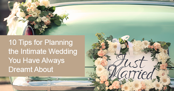 10 Tips For Planning the Intimate Wedding You Have Always Dreamt About