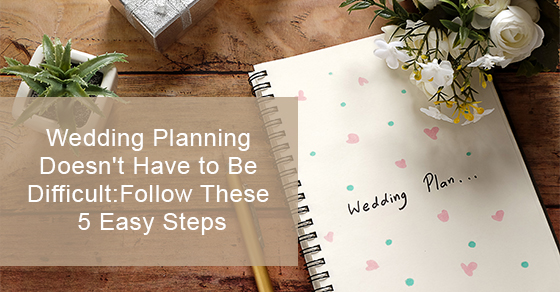 Wedding Planning Doesn't Have to Be Difficult: Follow These 5 Easy Steps
