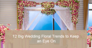 Big Wedding Floral Trends to Watch